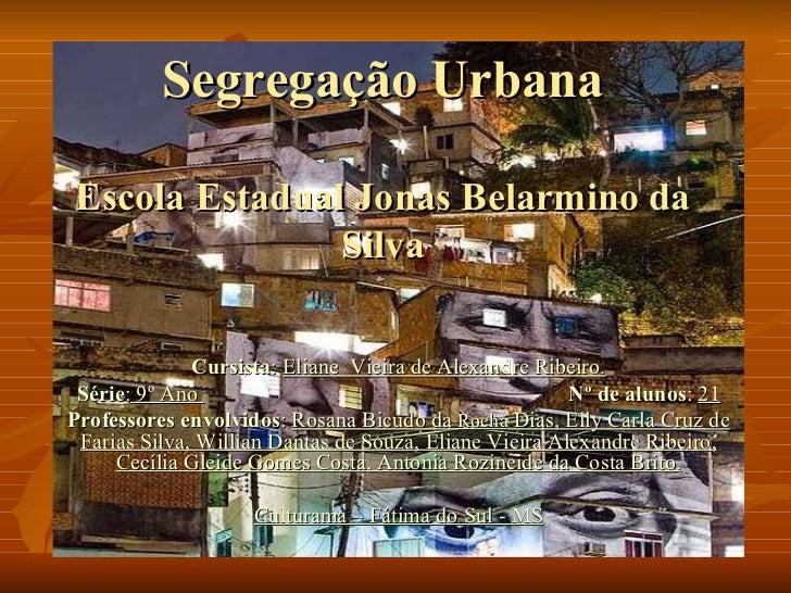 Segregação Urbana Escola Estadual Jonas Belarmino da Silva Cursista :  Eliane  Vieira de Alexandre Ribeiro. Série :  9º An...