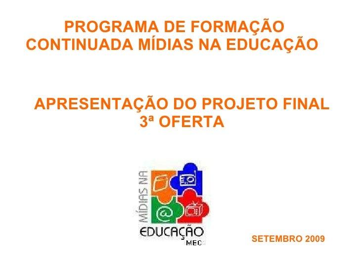 APRESENTAÇÃO DO PROJETO FINAL  3ª OFERTA  PROGRAMA DE FORMAÇÃO CONTINUADA MÍDIAS NA EDUCAÇÃO  SETEMBRO 2009