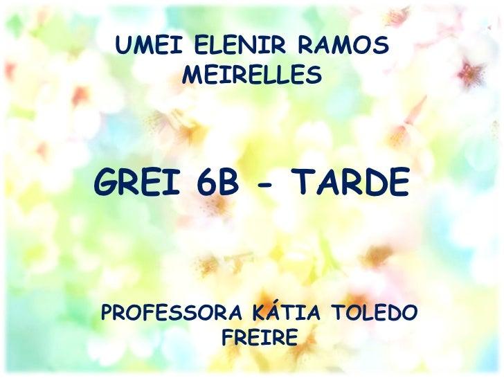 UMEI ELENIR RAMOS     MEIRELLESGREI 6B - TARDEPROFESSORA KÁTIA TOLEDO         FREIRE