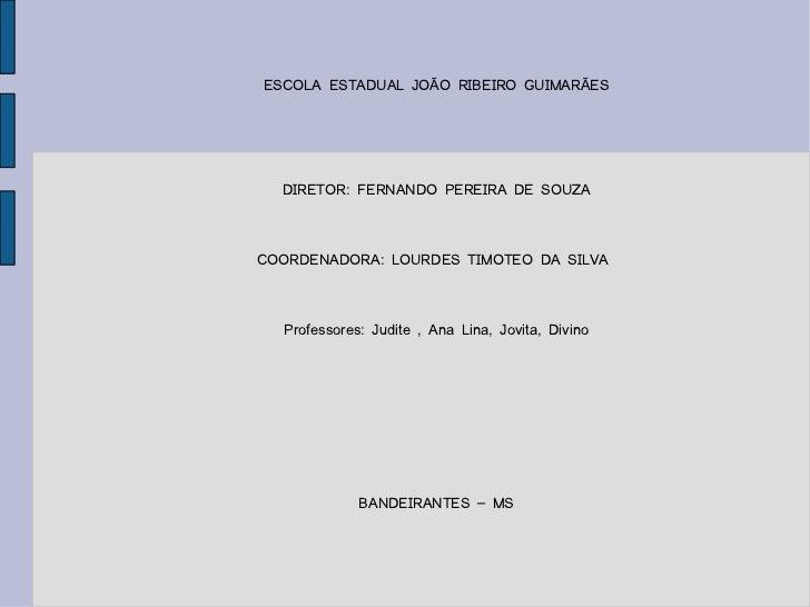 ESCOLA ESTADUAL JOÃO RIBEIRO GUIMARÃES DIRETOR: FERNANDO PEREIRA DE SOUZA COORDENADORA: LOURDES TIMOTEO DA SILVA  Professo...