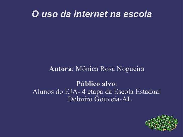 O uso da internet na escola Autora : Mônica Rosa Nogueira Público alvo : Alunos do EJA- 4 etapa da Escola Estadual Delmiro...
