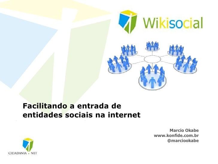 Facilitando a entrada de entidades sociais na internet<br />MarcioOkabe<br />www.wikisocial.com.br<br />@marciookabe<br />