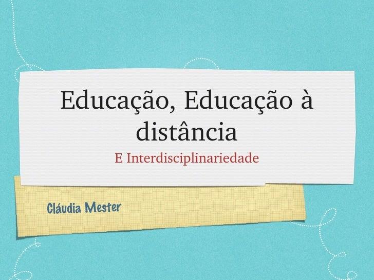 Educação, Educação à distância <ul><li>E Interdisciplinariedade </li></ul>Cláudia Mester
