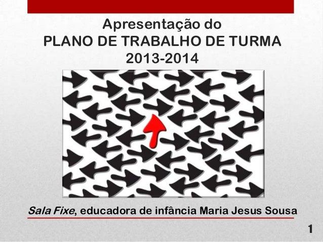 Apresentação do PLANO DE TRABALHO DE TURMA 2013-2014  Sala Fixe, educadora de infância Maria Jesus Sousa 1