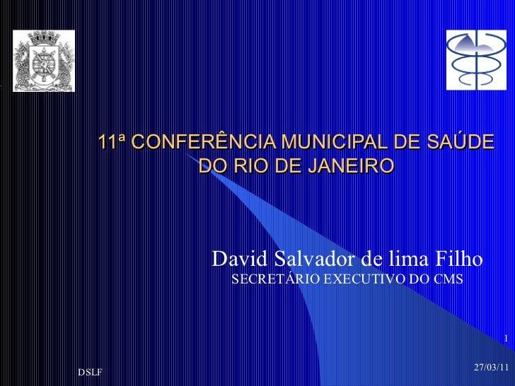 11ª CONFERÊNCIA MUNICIPAL DE SAÚDE DO RIO DE JANEIRO David Salvador de lima Filho SECRETÁRIO EXECUTIVO DO CMS 27/03/11 DSL...