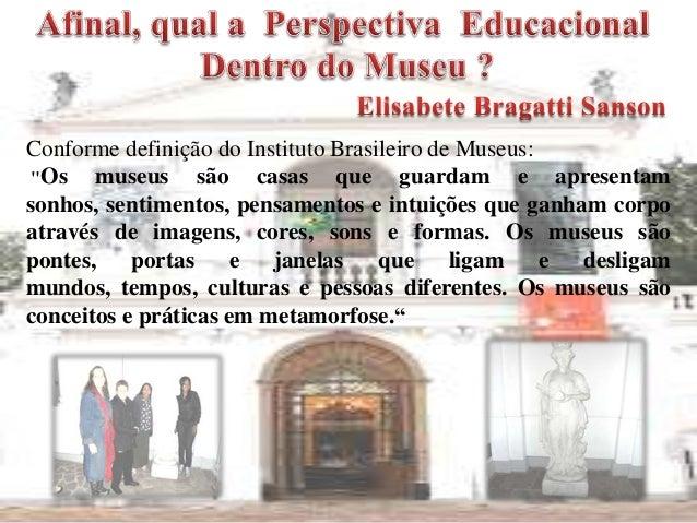 """Conforme definição do Instituto Brasileiro de Museus:""""Os museus são casas que guardam e apresentamsonhos, sentimentos, pen..."""