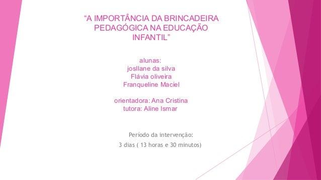 """""""A IMPORTÂNCIA DA BRINCADEIRA PEDAGÓGICA NA EDUCAÇÃO INFANTIL"""" alunas: josIlane da silva Flávia oliveira Franqueline Macie..."""
