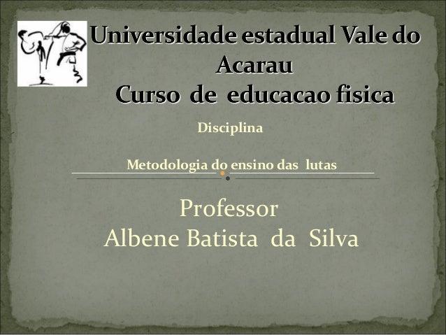 Disciplina Metodologia do ensino das lutas Professor Albene Batista da Silva
