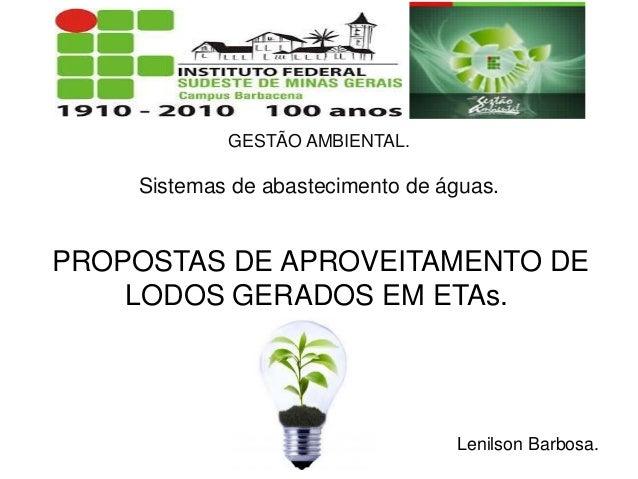 GESTÃO AMBIENTAL. Sistemas de abastecimento de águas. PROPOSTAS DE APROVEITAMENTO DE LODOS GERADOS EM ETAs. Lenilson Barbo...