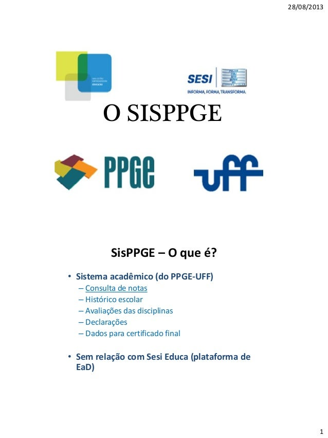 28/08/2013 1 O SISPPGE SisPPGE – O que é? • Sistema acadêmico (do PPGE-UFF) – Consulta de notas – Histórico escolar – Aval...