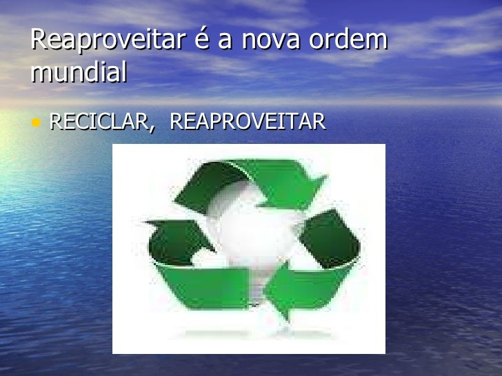Reaproveitar é a nova ordem mundial <ul><li>RECICLAR,  REAPROVEITAR </li></ul>