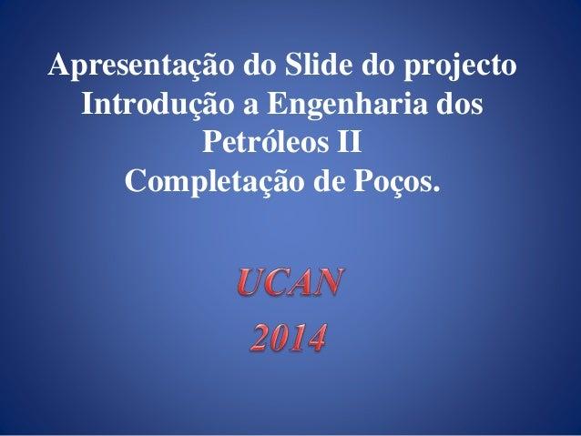 Apresentação do Slide do projecto  Introdução a Engenharia dos  Petróleos II  Completação de Poços.