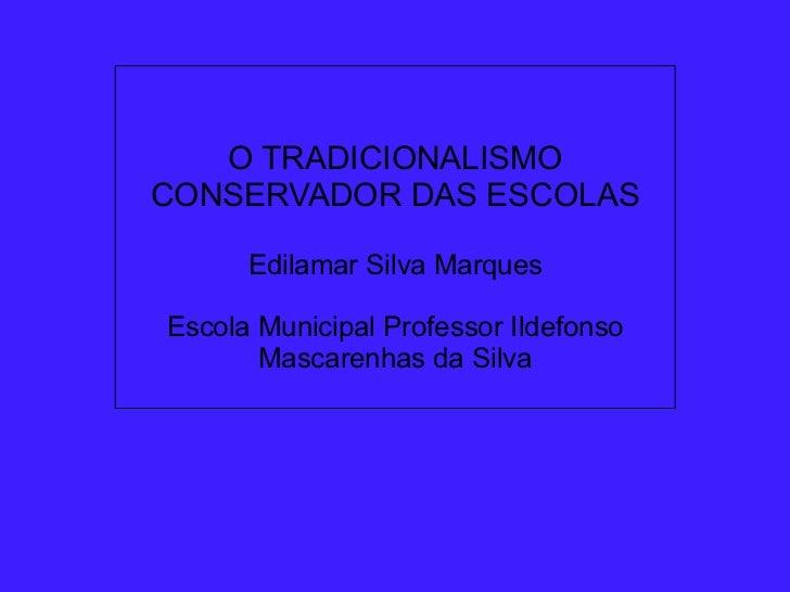 O TRADICIONALISMO CONSERVADOR DAS ESCOLAS               Edilamar Silva Marques          ...