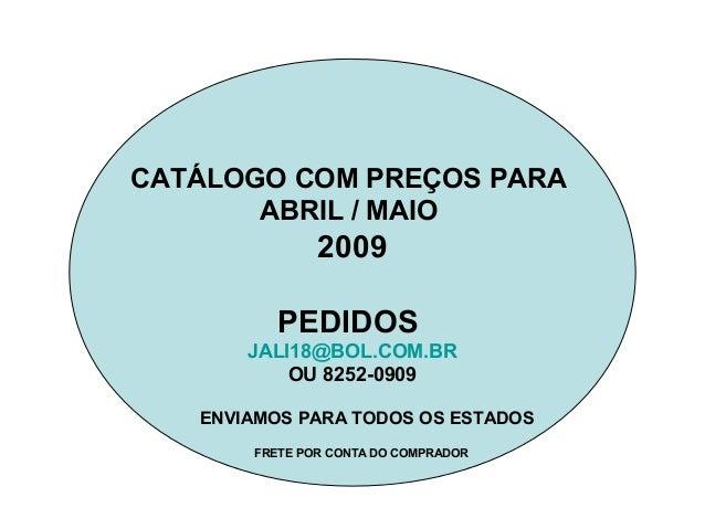 CATÁLOGO COM PREÇOS PARA ABRIL / MAIO 2009 PEDIDOS JALI18@BOL.COM.BR OU 8252-0909 ENVIAMOS PARA TODOS OS ESTADOS FRETE POR...