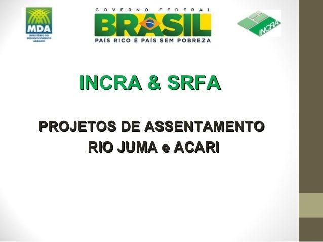 INCRA & SRFAPROJETOS DE ASSENTAMENTO     RIO JUMA e ACARI