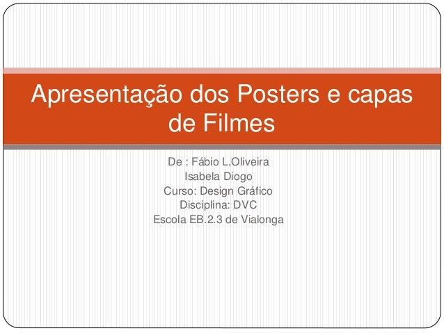 De : Fábio L.Oliveira Isabela Diogo Curso: Design Gráfico Disciplina: DVC Escola EB.2.3 de Vialonga Apresentação dos Poste...
