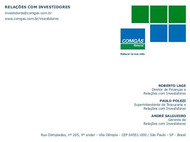 RELAÇÕES COM INVESTIDORESinvestidores@comgas.com.brwww.comgas.com.br/investidoresROBERTO LAGEDiretor de Finanças eRelações...