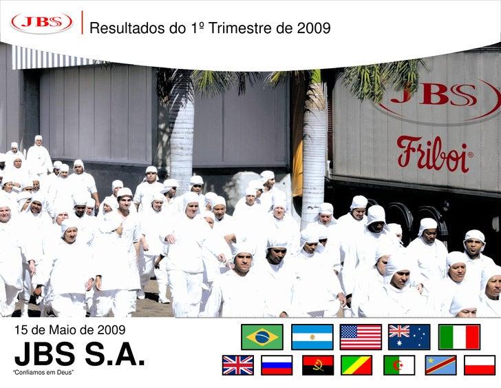 """Resultados do 1º Trimestre de 2009     15 de Maio de 2009  JBS S.A. """"Confiamos em Deus"""""""