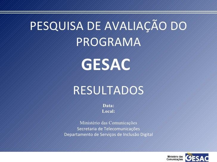 PESQUISA DE AVALIAÇÃO DO PROGRAMA RESULTADOS GESAC Data: Local: Ministério das Comunicações Secretaria de Telecomunicações...