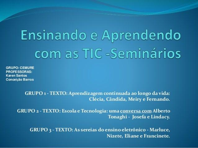 GRUPO 1 - TEXTO: Aprendizagem continuada ao longo da vida: Clécia, Cândida, Meiry e Fernando. GRUPO 2 - TEXTO: Escola e Te...