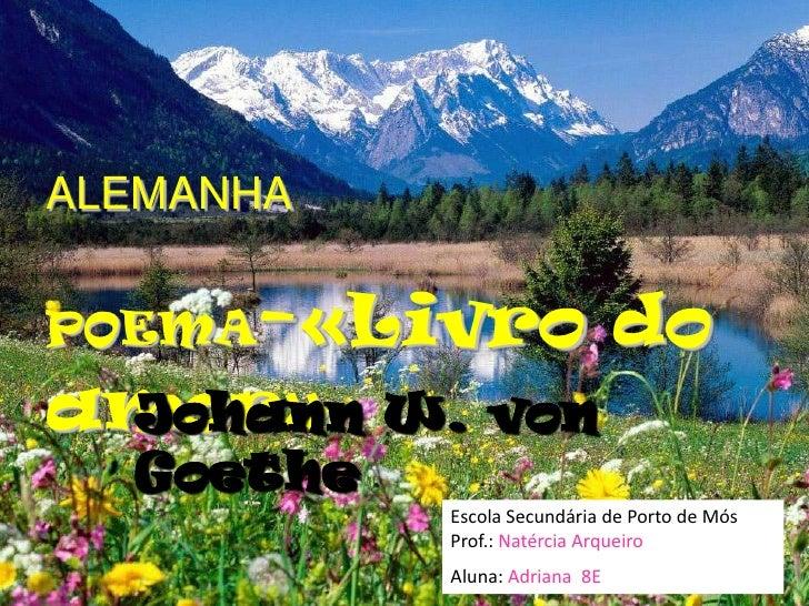 ALEMANHA<br />POEMA-«Livro do amor»<br />Johann W. von Goethe<br />Escola Secundária de Porto de Mós Prof.:Natércia Arquei...