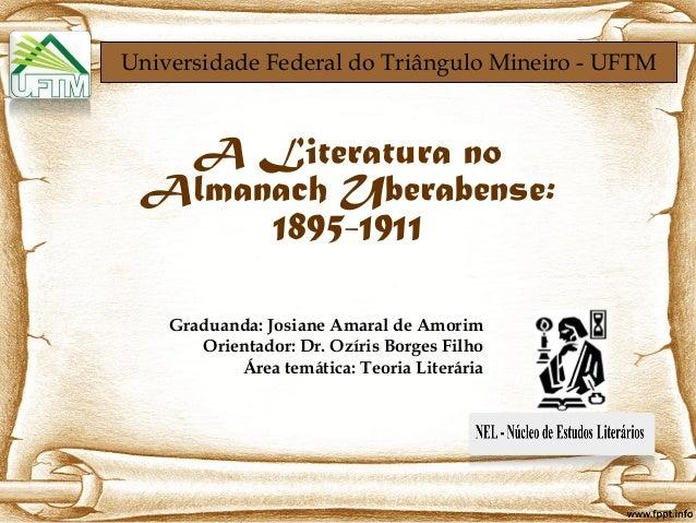 Universidade Federal do Triângulo Mineiro - UFTMA Literatura noAlmanach Uberabense:1895-1911Graduanda: Josiane Amaral de A...