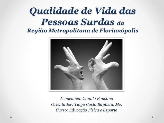 Qualidade de Vida das Pessoas Surdas da Região Metropolitana de Florianópolis Acadêmica: Camila Faustino Orientador: Tiago...