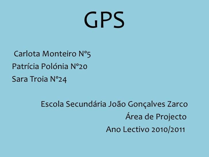 GPS<br />Carlota Monteiro Nº5<br />Patrícia Polónia Nº20<br />Sara Troia Nº24<br />           Escola Secundária João Gonç...