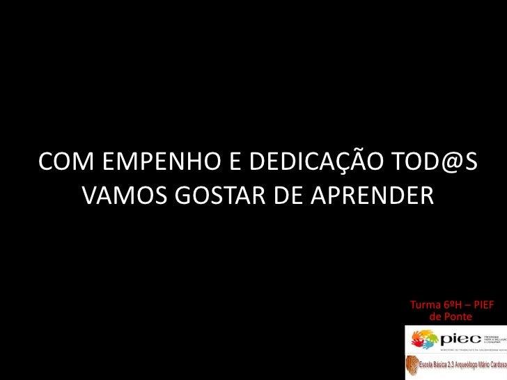COM EMPENHO E DEDICAÇÃO TOD@S VAMOS GOSTAR DE APRENDER<br />Turma 6ºH – PIEF de Ponte <br />