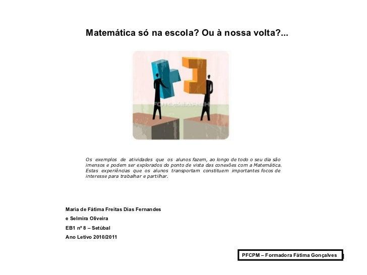 Matemática só na escola? Ou à nossa volta?... Maria de Fátima Freitas Dias Fernandes  e Selmira Oliveira EB1 nº 8 – Set...
