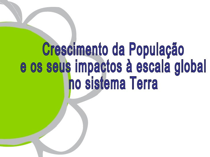 A Terra conta hoje com uma população total da ordem dos6500 milhões de habitantes, como resultado de um crescimentoglobal ...