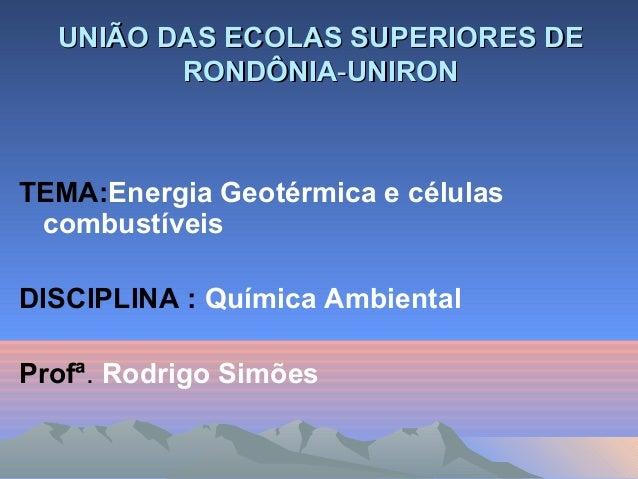 UNIÃO DAS ECOLAS SUPERIORES DEUNIÃO DAS ECOLAS SUPERIORES DE RONDÔNIARONDÔNIA--UNIRONUNIRON TEMA:Energia Geotérmica e célu...