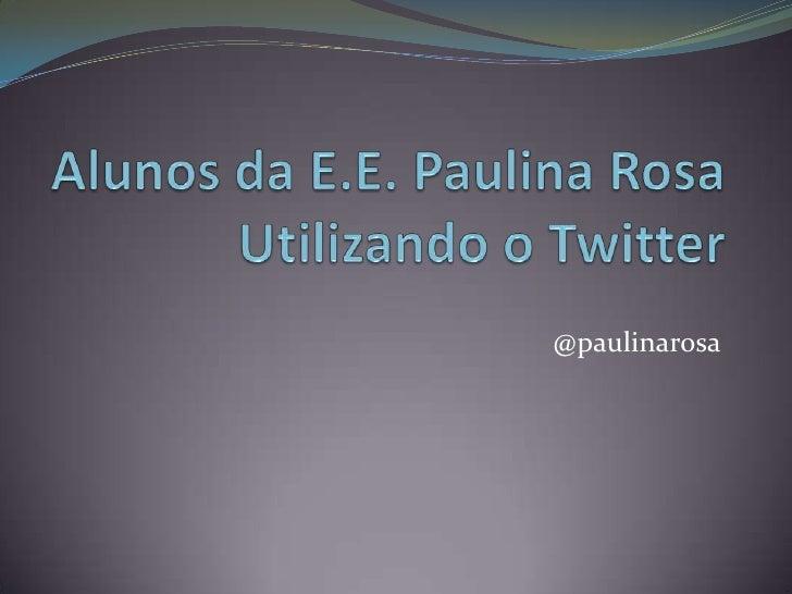 Alunos da E.E. Paulina Rosa Utilizando o Twitter<br />@paulinarosa<br />