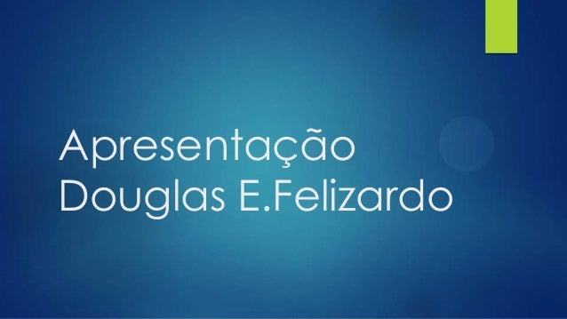 Apresentação Douglas E.Felizardo