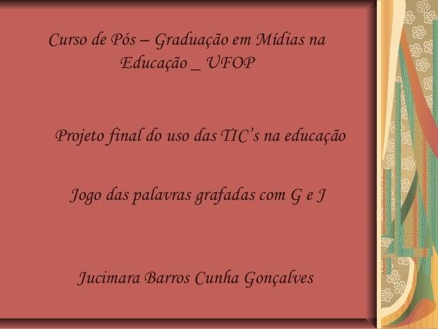 Projeto final do uso das TIC's na educação Jogo das palavras grafadas com G e J Jucimara Barros Cunha Gonçalves Curso de P...