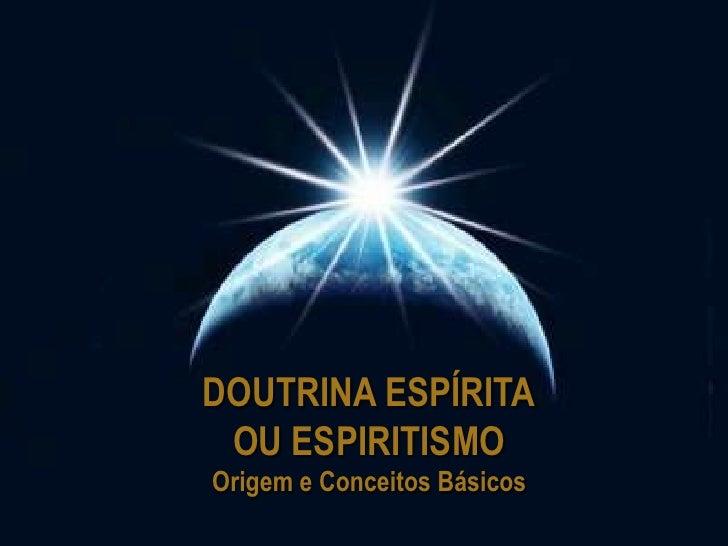 DOUTRINA ESPÍRITA<br />OU ESPIRITISMO<br />Origem e Conceitos Básicos<br />