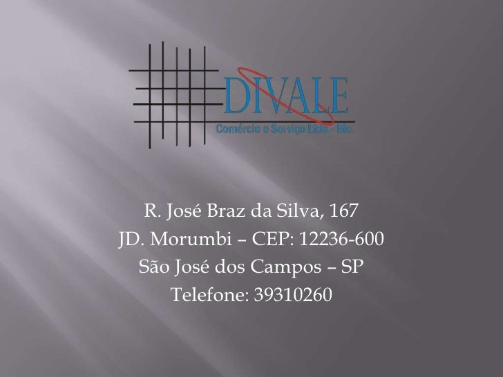 R. José Braz da Silva, 167<br />JD. Morumbi – CEP: 12236-600<br />São José dos Campos – SP<br />Telefone: 39310260<br />