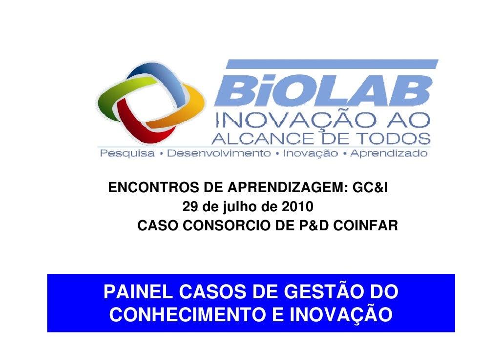 ENCONTROS DE APRENDIZAGEM: GC&I         29 de julho de 2010    CASO CONSORCIO DE P&D COINFAR    PAINEL CASOS DE GESTÃO DO ...