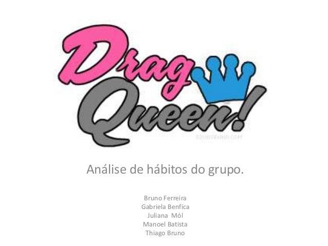 Análise de hábitos do grupo. Bruno Ferreira Gabriela Benfica Juliana Mól Manoel Batista Thiago Bruno