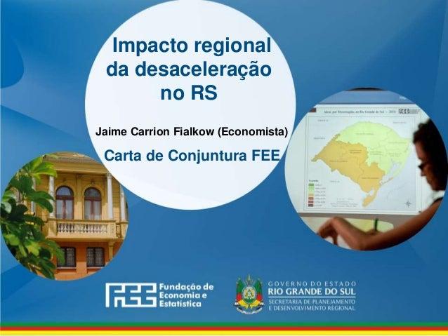 www.fee.rs.gov.br Impacto regional da desaceleração no RS Carta de Conjuntura FEE Jaime Carrion Fialkow (Economista)