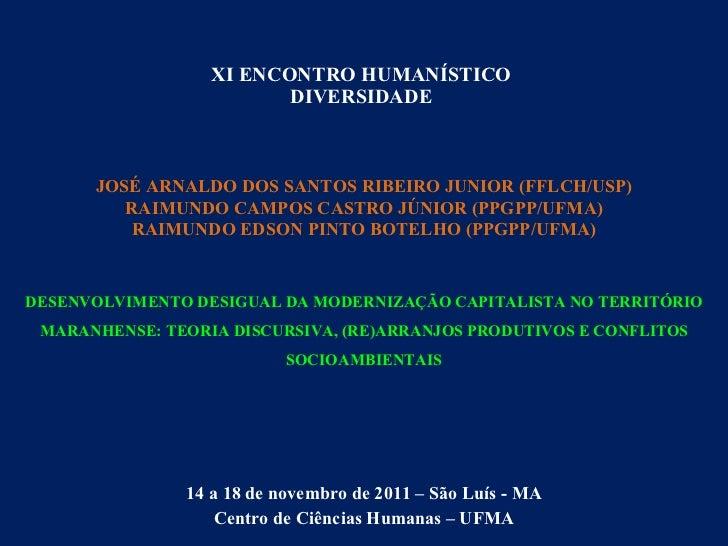 XI ENCONTRO HUMANÍSTICO DIVERSIDADE 14 a 18 de novembro de 2011 – São Luís - MA Centro de Ciências Humanas – UFMA JOSÉ ARN...