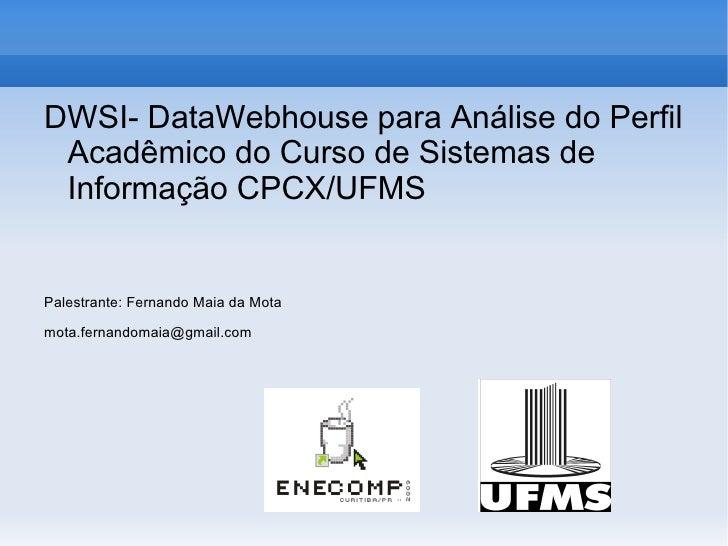<ul>DWSI- DataWebhouse para Análise do Perfil Acadêmico do Curso de Sistemas de Informação CPCX/UFMS Palestrante: Fernando...