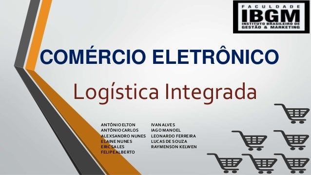 COMÉRCIO ELETRÔNICO Logística Integrada ANTÔNIO ELTON ANTÔNIOCARLOS ALEXSANDRO NUNES ELAINE NUNES ERIC SALES FELIPE ALBERT...