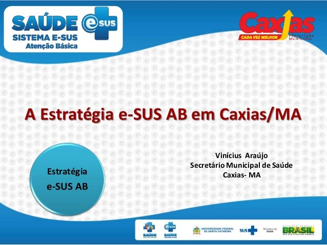 A Estratégia e-SUS AB em Caxias/MA Vinícius Araújo Secretário Municipal de Saúde Caxias- MAEstratégia e-SUS AB