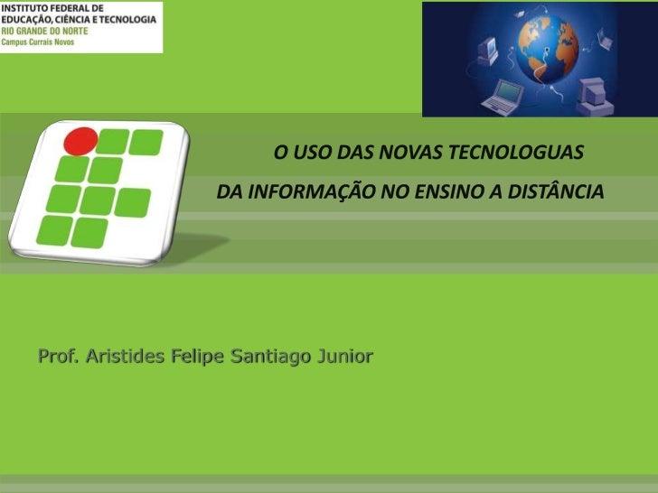 O USO DAS NOVAS TECNOLOGUAS DA INFORMAÇÃO NO ENSINO A DISTÂNCIA<br />Prof. Aristides Felipe Santiago Junior <br />