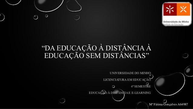 """""""DA EDUCAÇÃO À DISTÂNCIA ÀEDUCAÇÃO SEM DISTÂNCIAS""""UNIVERSIDADE DO MINHOLICENCIATURA EM EDUCAÇÃO4º SEMESTREEDUCAÇÃO À DISTÂ..."""