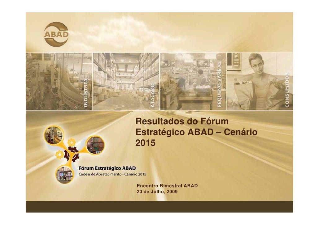 Resultados do Fórum Estratégico ABAD – Cenário 2015    Encontro Bimestral ABAD 20 de Julho, 2009