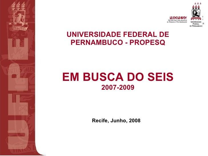 UNIVERSIDADE FEDERAL DE PERNAMBUCO - PROPESQ EM BUSCA DO SEIS 2007-2009 Recife, Junho, 2008