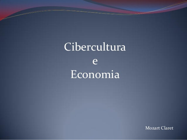 Cibercultura e Economia  Mozart Claret