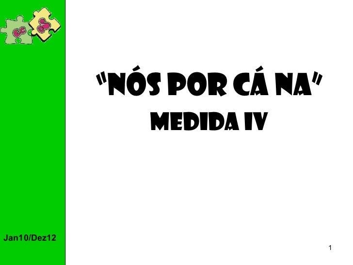 "Jan10/Dez12 "" Nós por cá na"" Medida IV"